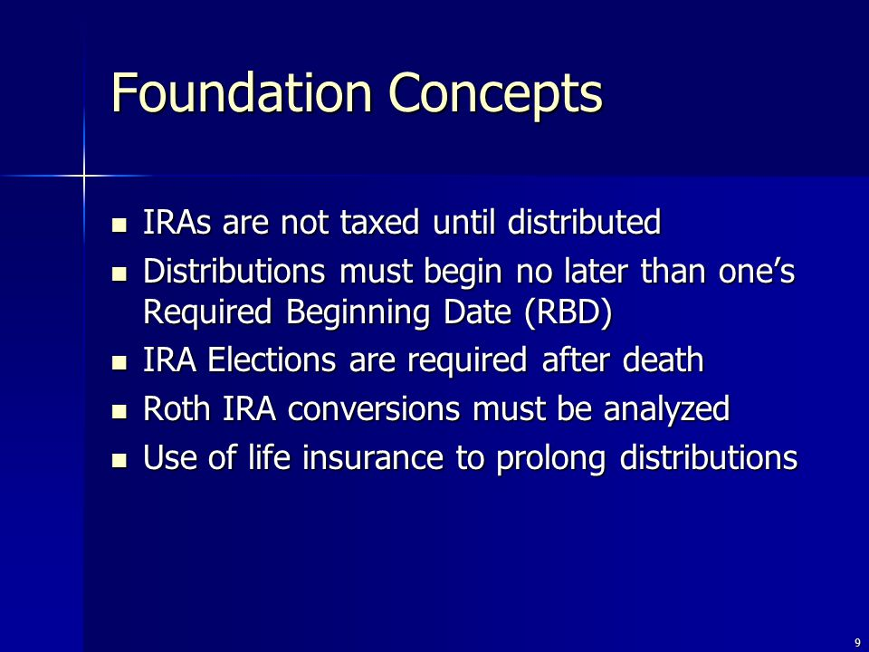 9 IRAs are not taxed until distributed IRAs are not taxed until distributed Distributions must begin no later than one's Required Beginning Date (RBD) Distributions must begin no later than one's Required Beginning Date (RBD) IRA Elections are required after death IRA Elections are required after death Roth IRA conversions must be analyzed Roth IRA conversions must be analyzed Use of life insurance to prolong distributions Use of life insurance to prolong distributions