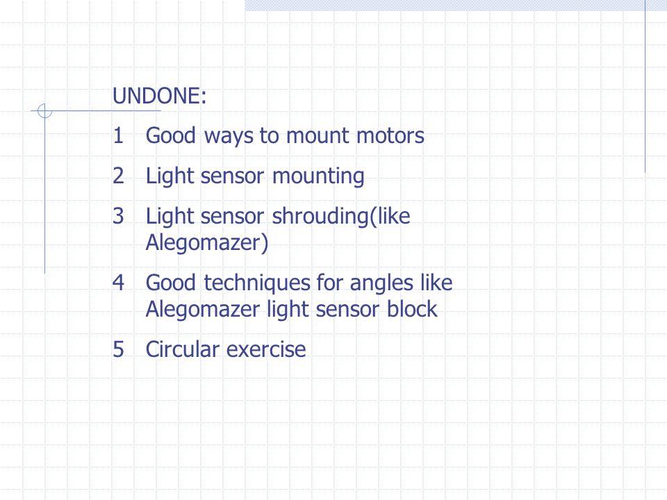 UNDONE: 1Good ways to mount motors 2Light sensor mounting 3Light sensor shrouding(like Alegomazer) 4Good techniques for angles like Alegomazer light sensor block 5Circular exercise