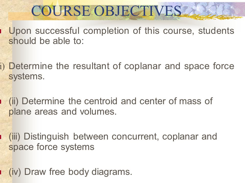 COURSE GOALS This course has two specific goals: (i) To introduce students to basic concepts of force, couples and moments in two and three dimensions.