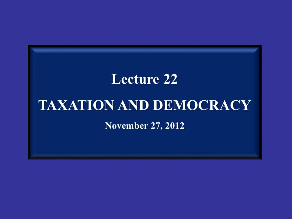 Lecture 22 TAXATION AND DEMOCRACY November 27, 2012