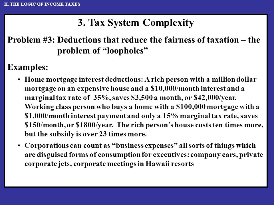 """3. Tax System Complexity Problem #3: Deductions that reduce the fairness of taxation – the problem of """"loopholes"""" Examples: Home mortgage interest ded"""