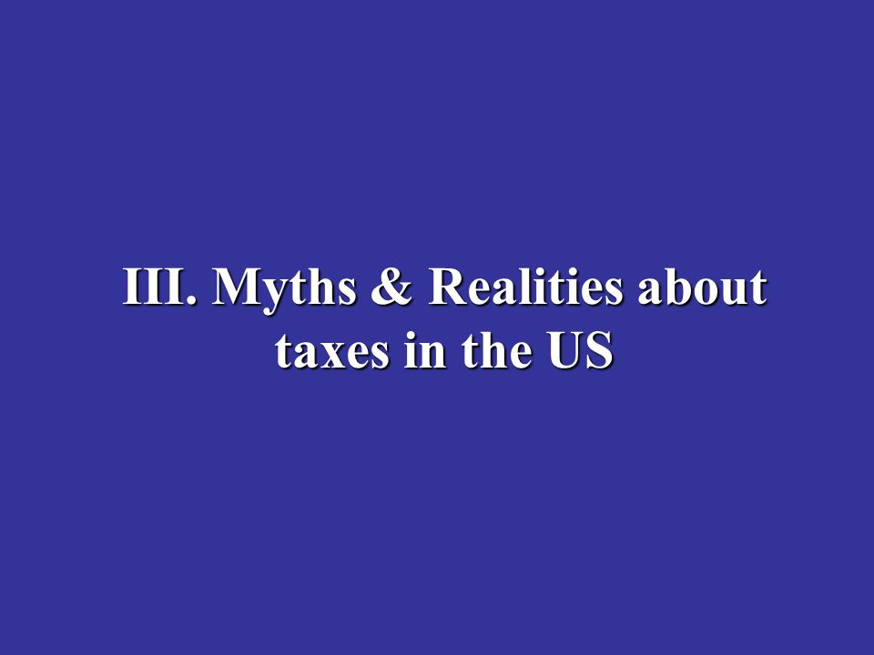 III. Myths & Realities about taxes in the US