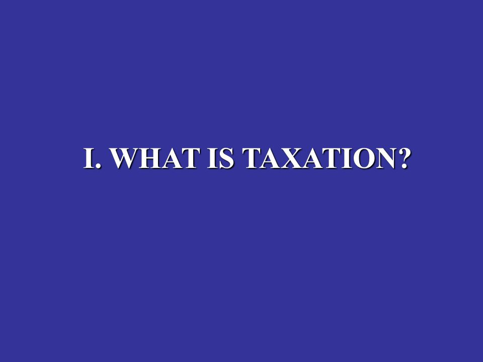 I. WHAT IS TAXATION