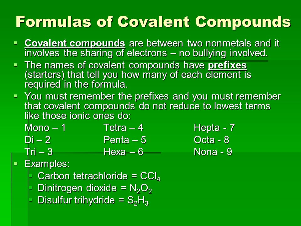 Formulas of Covalent Compounds  Covalent compounds are between two nonmetals and it involves the sharing of electrons – no bullying involved.  The n