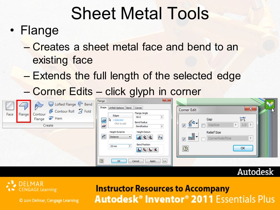 Sheet Metal Tools Flange –Creates a sheet metal face and bend to an existing face –Extends the full length of the selected edge –Corner Edits – click glyph in corner