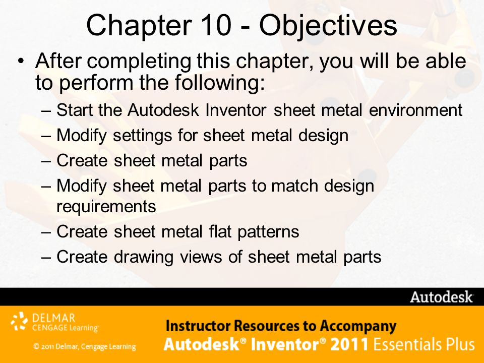 After completing this chapter, you will be able to perform the following: – Start the Autodesk Inventor sheet metal environment – Modify settings for sheet metal design – Create sheet metal parts – Modify sheet metal parts to match design requirements – Create sheet metal flat patterns – Create drawing views of sheet metal parts Chapter 10 - Objectives