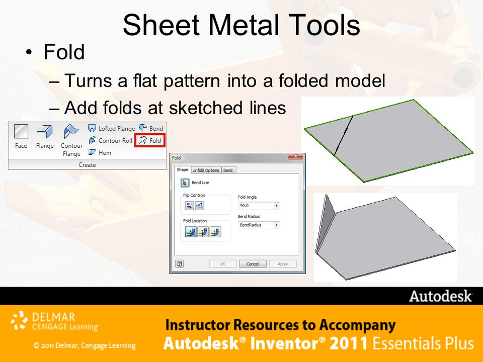 Sheet Metal Tools Fold –Turns a flat pattern into a folded model –Add folds at sketched lines