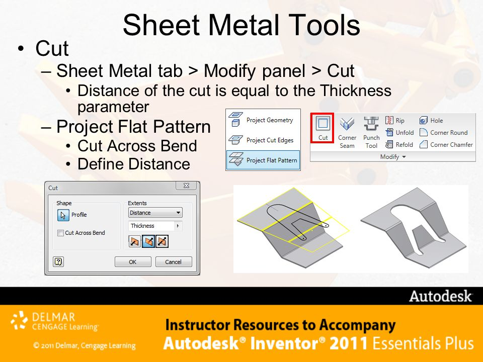 Sheet Metal Tools Cut –Sheet Metal tab > Modify panel > Cut Distance of the cut is equal to the Thickness parameter –Project Flat Pattern Cut Across Bend Define Distance