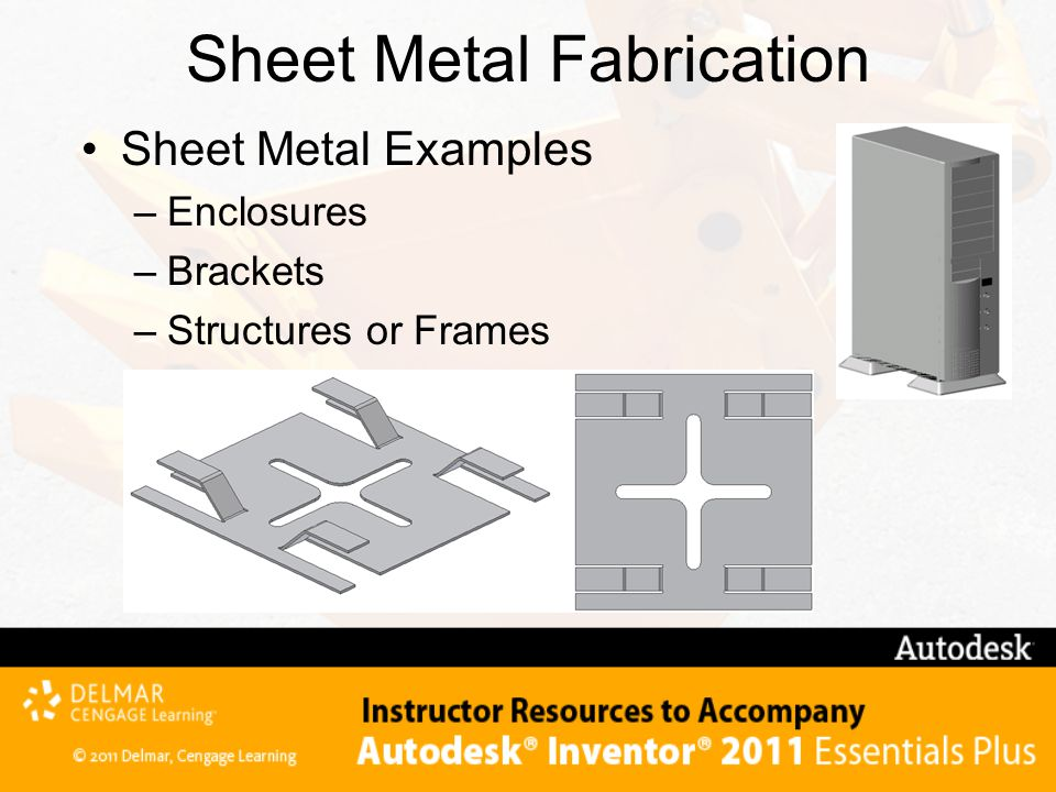 Sheet Metal Fabrication Sheet Metal Examples –Enclosures –Brackets –Structures or Frames