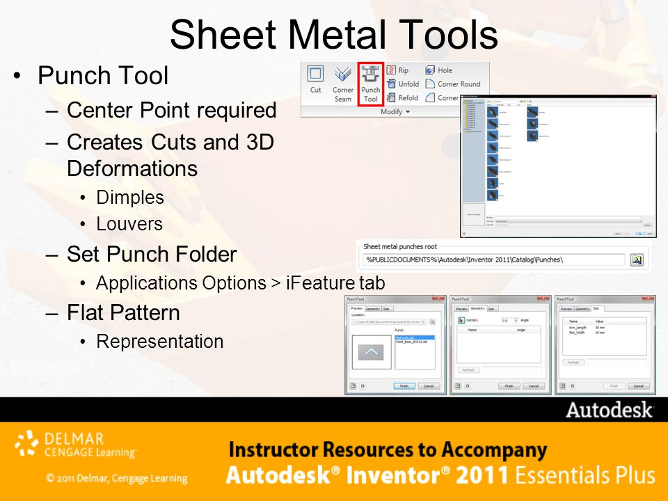 Sheet Metal Tools Punch Tool –Center Point required –Creates Cuts and 3D Deformations Dimples Louvers –Set Punch Folder Applications Options > iFeature tab –Flat Pattern Representation
