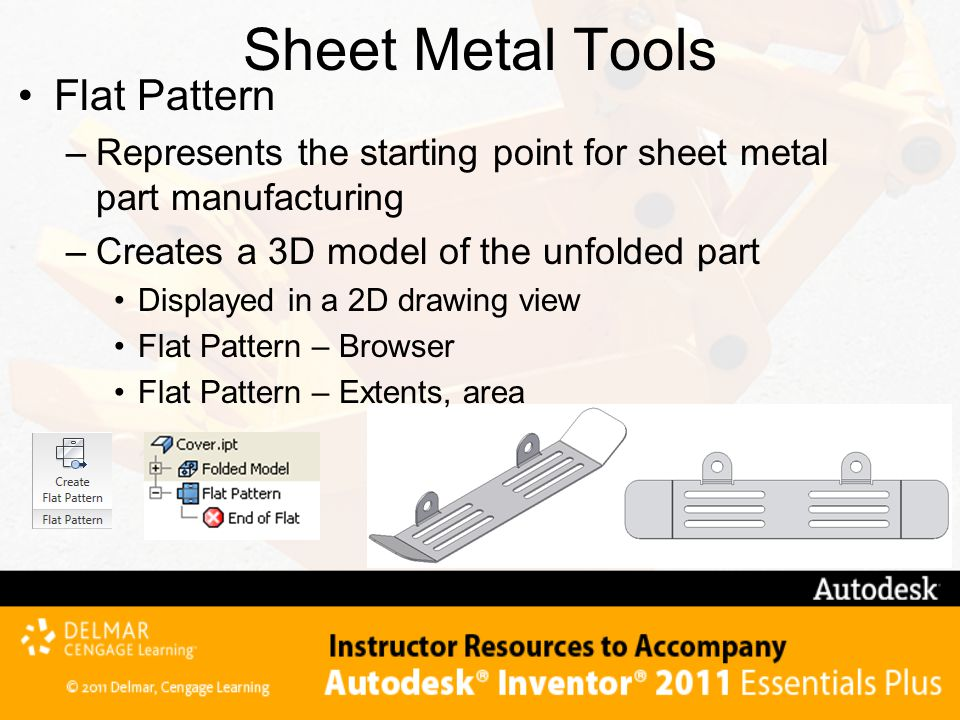 Sheet Metal Tools Flat Pattern –Represents the starting point for sheet metal part manufacturing –Creates a 3D model of the unfolded part Displayed in a 2D drawing view Flat Pattern – Browser Flat Pattern – Extents, area