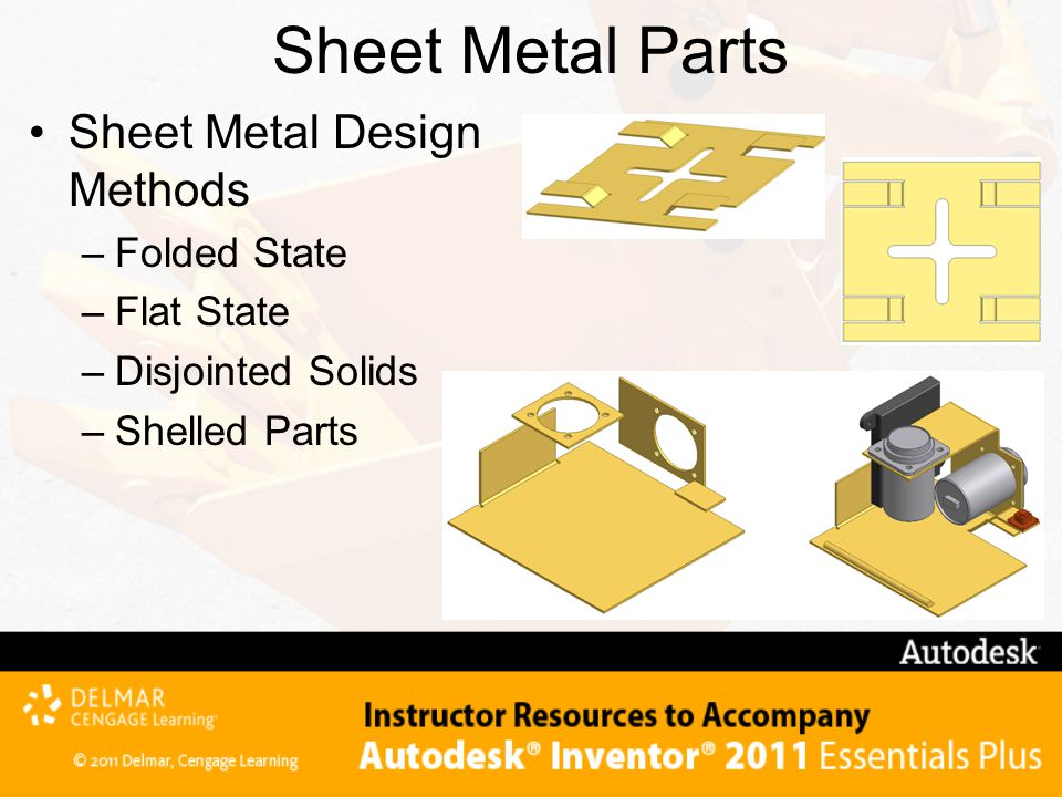 Sheet Metal Parts Sheet Metal Design Methods –Folded State –Flat State –Disjointed Solids –Shelled Parts