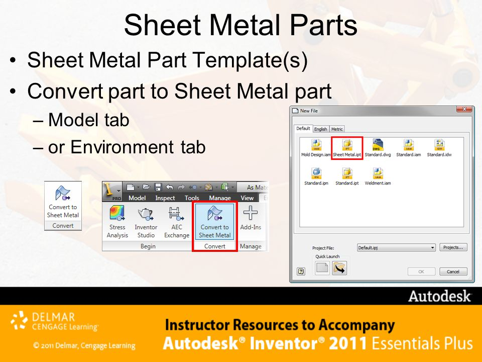 Sheet Metal Parts Sheet Metal Part Template(s) Convert part to Sheet Metal part –Model tab –or Environment tab