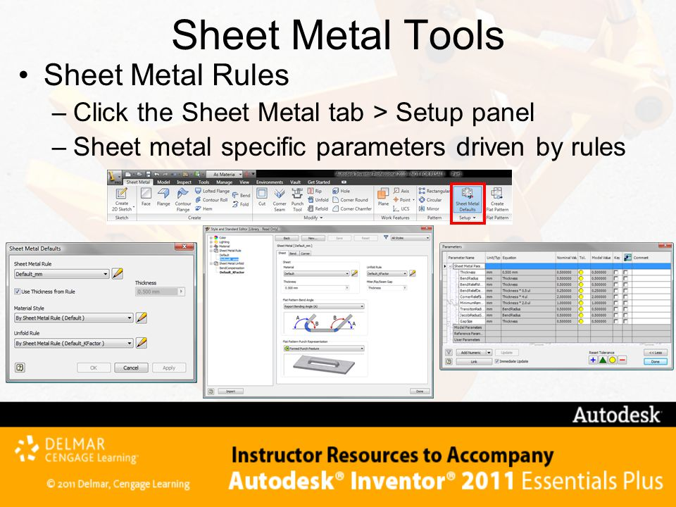 Sheet Metal Tools Sheet Metal Rules –Click the Sheet Metal tab > Setup panel –Sheet metal specific parameters driven by rules