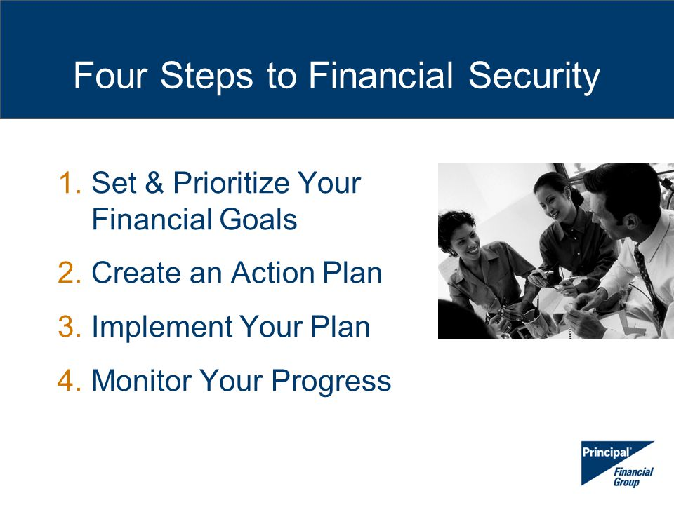 Four Steps to Financial Security 1.Set & Prioritize Your Financial Goals 2.Create an Action Plan 3.Implement Your Plan 4.Monitor Your Progress