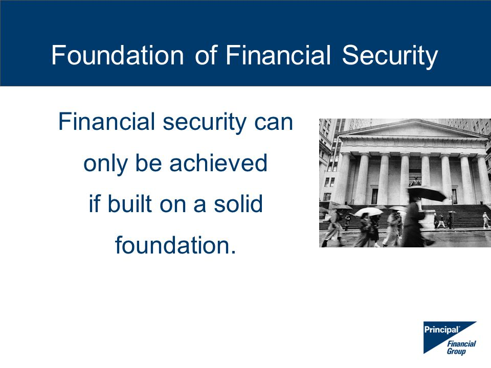 Foundation of Financial Security Financial security can only be achieved if built on a solid foundation.