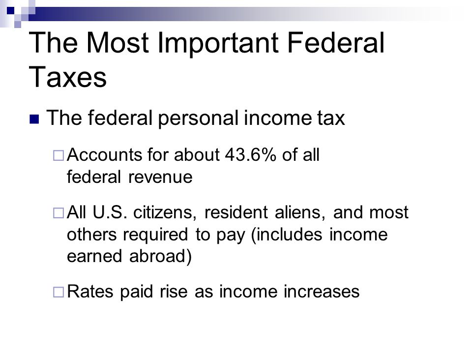 The Most Important Federal Taxes The federal personal income tax  Accounts for about 43.6% of all federal revenue  All U.S. citizens, resident alien
