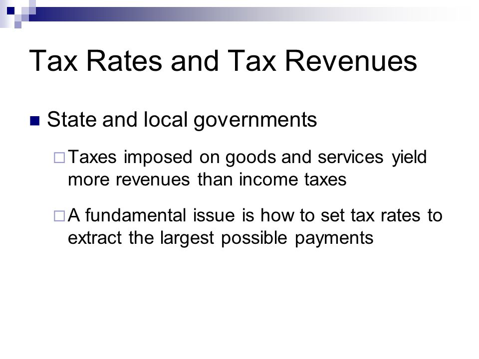 Tax Rates and Tax Revenues State and local governments  Taxes imposed on goods and services yield more revenues than income taxes  A fundamental iss