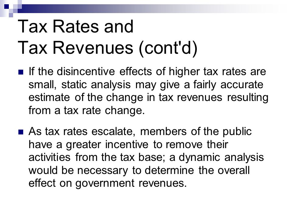 Tax Rates and Tax Revenues (cont'd) If the disincentive effects of higher tax rates are small, static analysis may give a fairly accurate estimate of