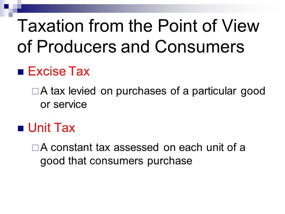 Taxation from the Point of View of Producers and Consumers Excise Tax  A tax levied on purchases of a particular good or service Unit Tax  A constan