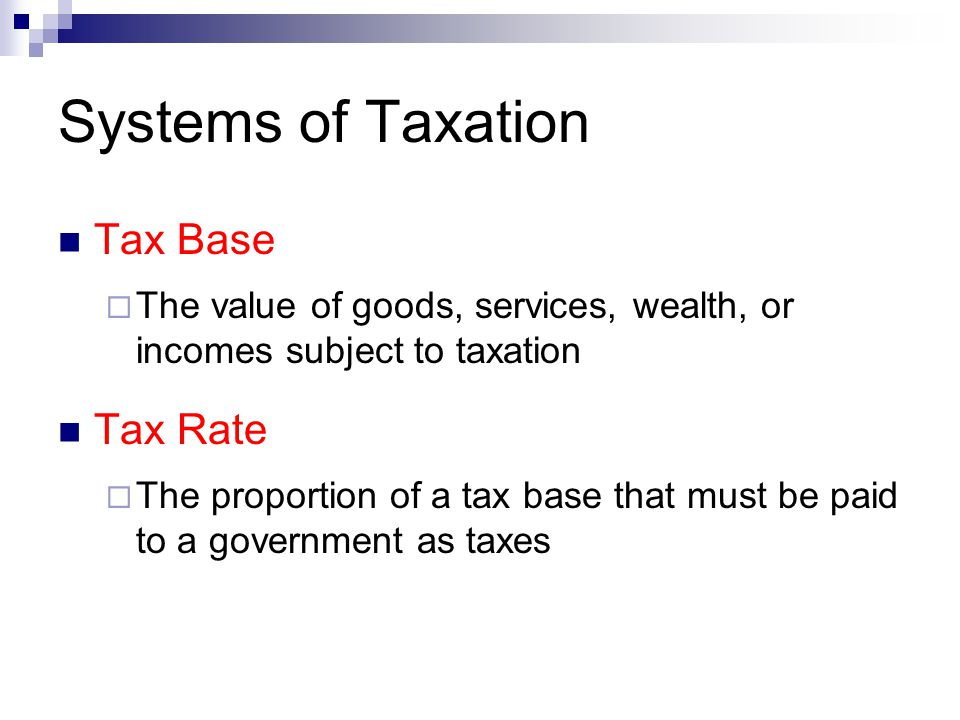 Systems of Taxation Tax Base  The value of goods, services, wealth, or incomes subject to taxation Tax Rate  The proportion of a tax base that must