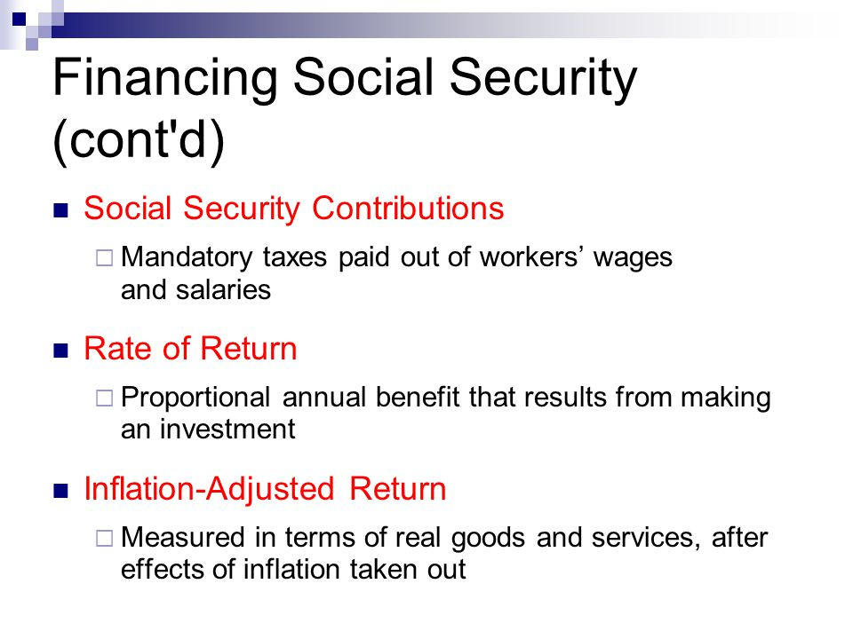 Financing Social Security (cont'd) Social Security Contributions  Mandatory taxes paid out of workers' wages and salaries Rate of Return  Proportion