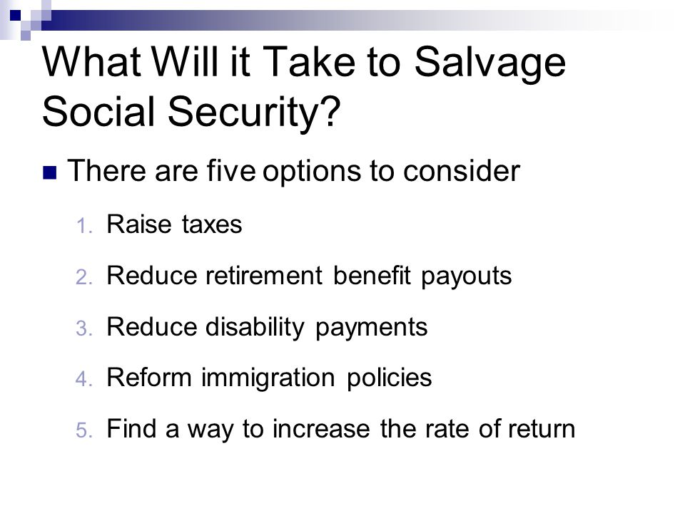 What Will it Take to Salvage Social Security? There are five options to consider 1. Raise taxes 2. Reduce retirement benefit payouts 3. Reduce disabil