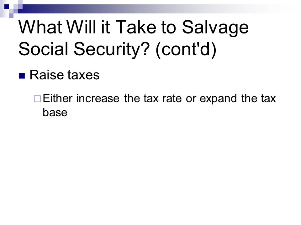 What Will it Take to Salvage Social Security? (cont'd) Raise taxes  Either increase the tax rate or expand the tax base