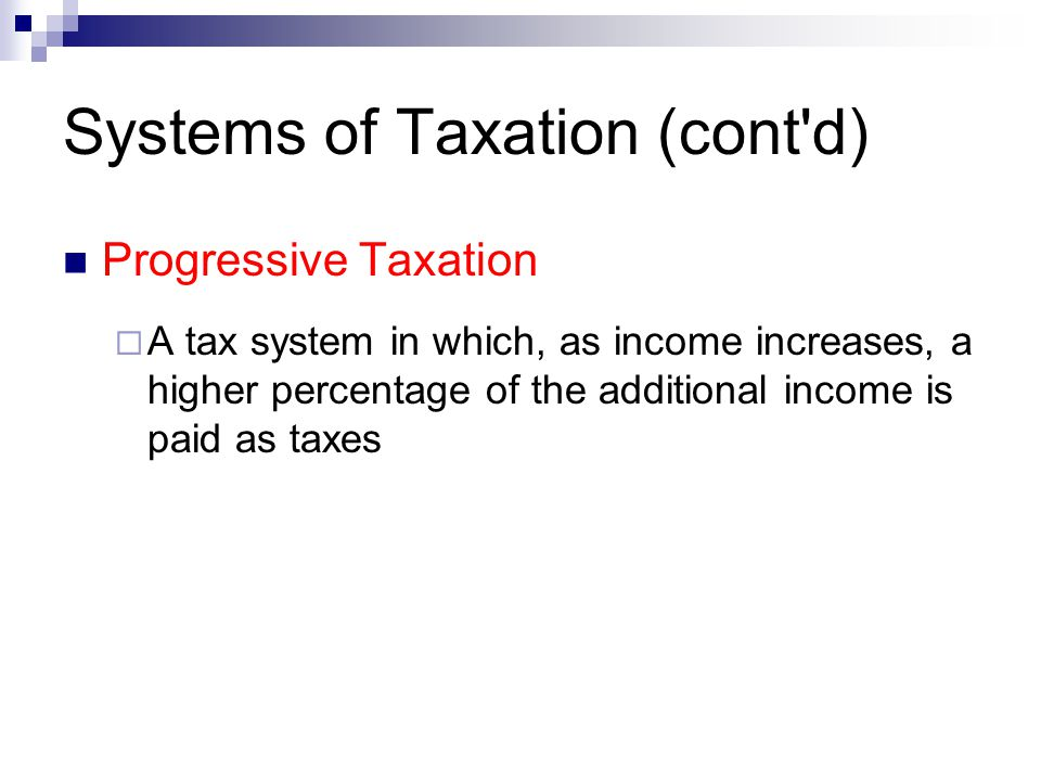 Systems of Taxation (cont'd) Progressive Taxation  A tax system in which, as income increases, a higher percentage of the additional income is paid a