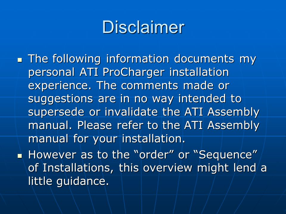 Disclaimer The following information documents my personal ATI ProCharger installation experience. The comments made or suggestions are in no way inte