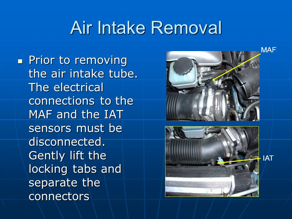 Air Intake Removal Prior to removing the air intake tube. The electrical connections to the MAF and the IAT sensors must be disconnected. Gently lift