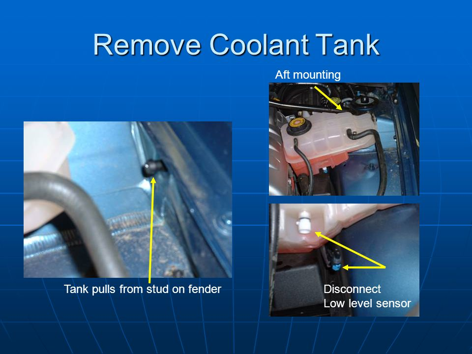 Remove Coolant Tank Tank pulls from stud on fender Aft mounting Disconnect Low level sensor