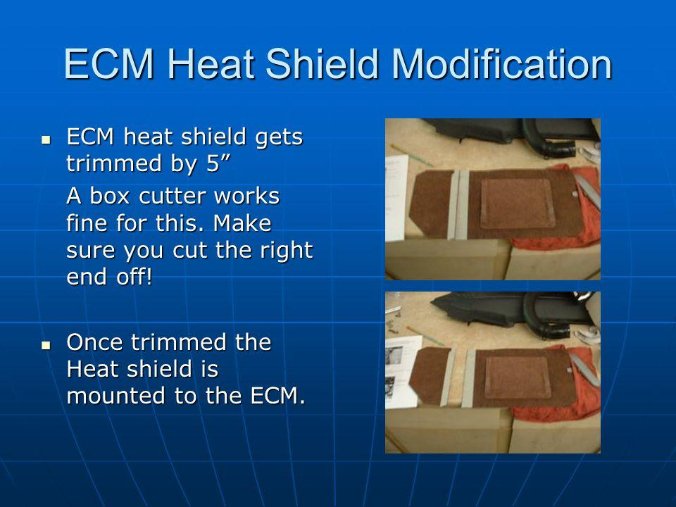 """ECM Heat Shield Modification ECM heat shield gets trimmed by 5"""" ECM heat shield gets trimmed by 5"""" A box cutter works fine for this. Make sure you cut"""