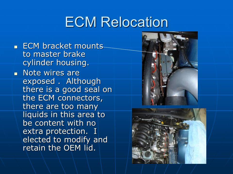 ECM Relocation ECM bracket mounts to master brake cylinder housing. ECM bracket mounts to master brake cylinder housing. Note wires are exposed. Altho