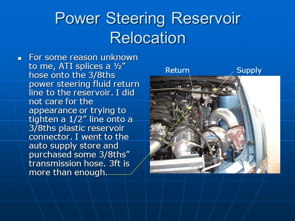 """Power Steering Reservoir Relocation For some reason unknown to me, ATI splices a ½"""" hose onto the 3/8ths power steering fluid return line to the reser"""