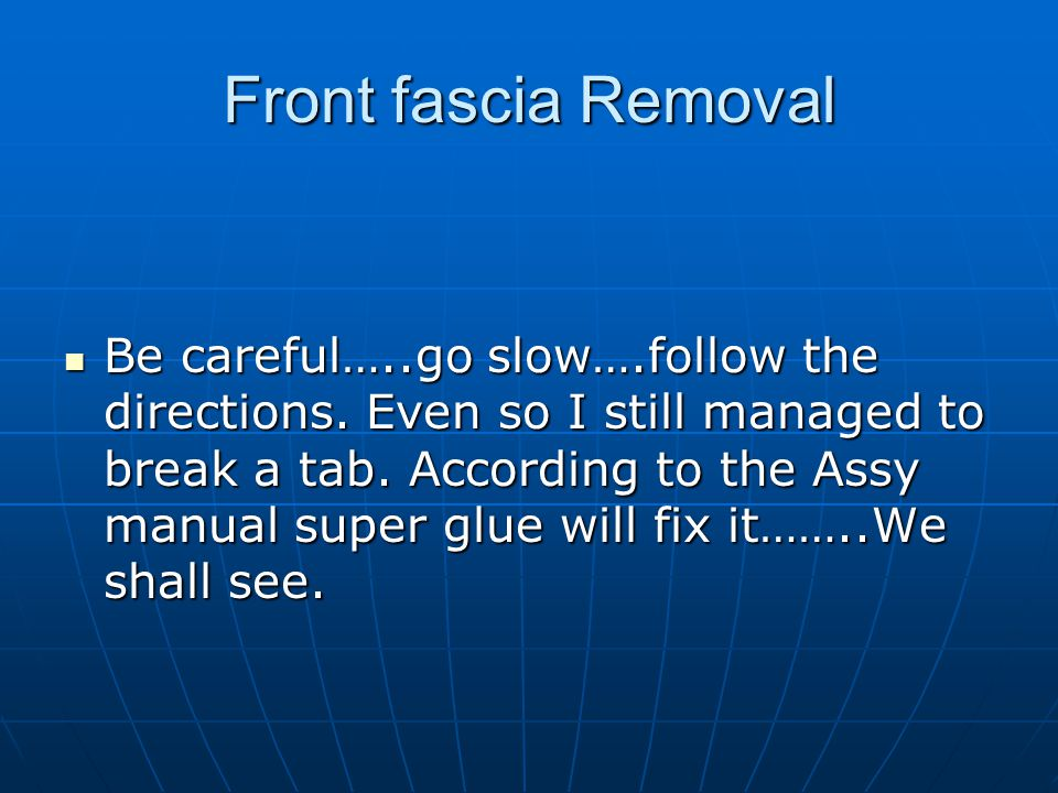 Front fascia Removal Be careful…..go slow….follow the directions. Even so I still managed to break a tab. According to the Assy manual super glue will