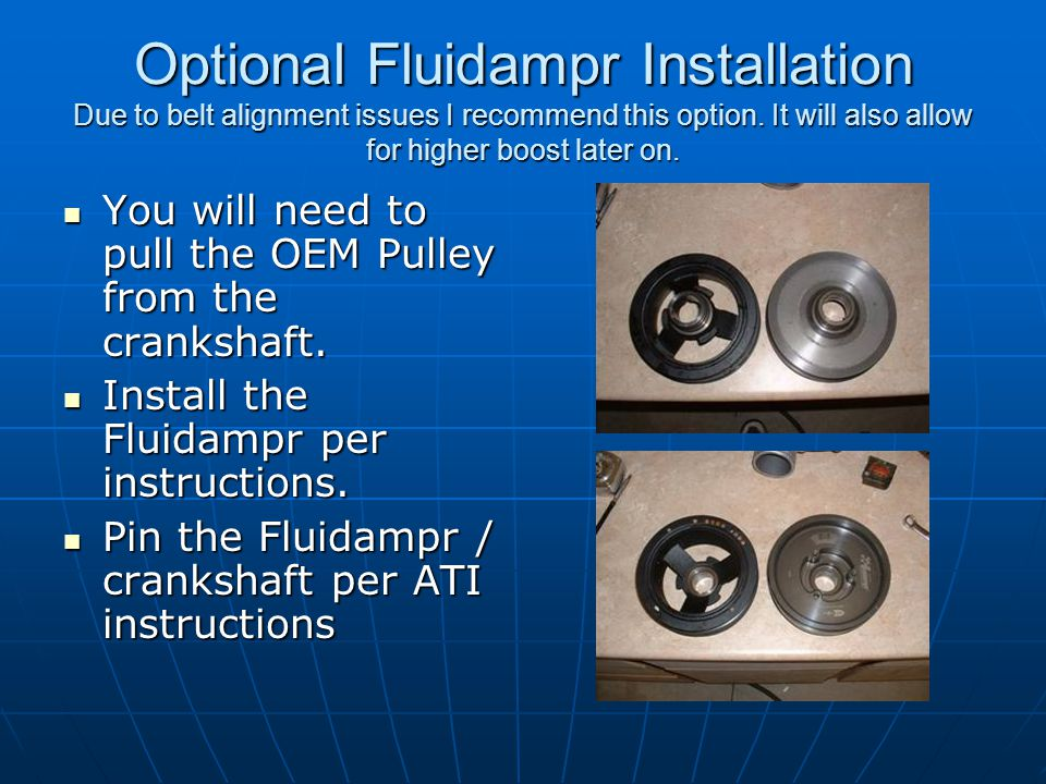 Optional Fluidampr Installation Due to belt alignment issues I recommend this option. It will also allow for higher boost later on. You will need to p