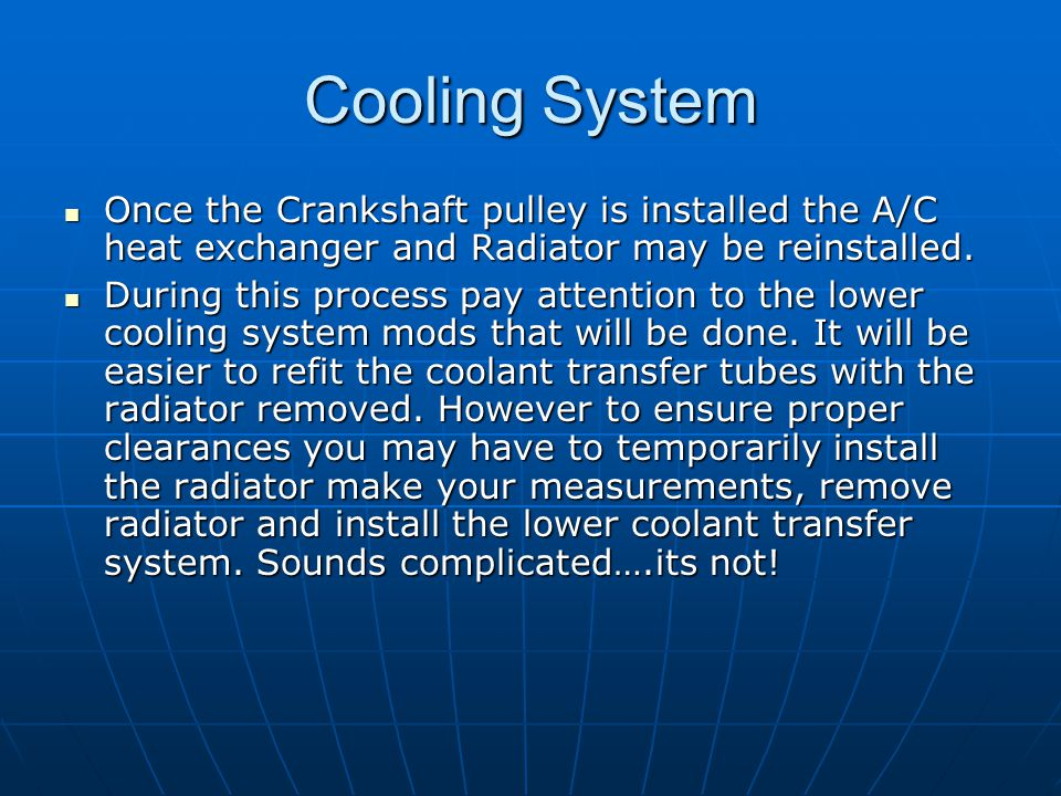 Cooling System Once the Crankshaft pulley is installed the A/C heat exchanger and Radiator may be reinstalled. Once the Crankshaft pulley is installed