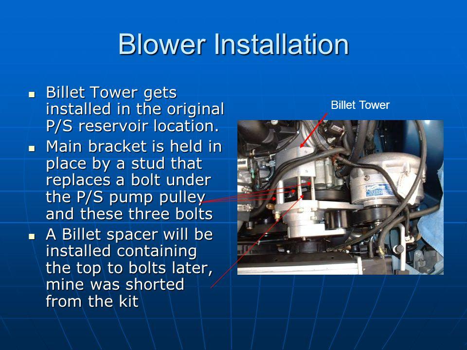 Blower Installation Billet Tower gets installed in the original P/S reservoir location. Billet Tower gets installed in the original P/S reservoir loca