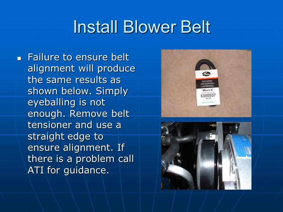 Install Blower Belt Failure to ensure belt alignment will produce the same results as shown below. Simply eyeballing is not enough. Remove belt tensio
