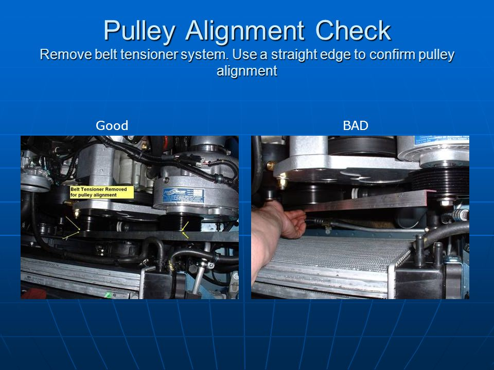 Pulley Alignment Check Remove belt tensioner system. Use a straight edge to confirm pulley alignment GoodBAD
