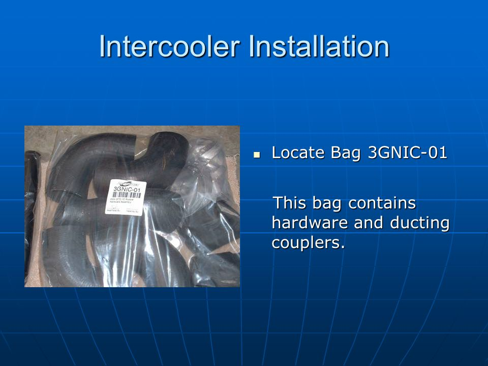 Intercooler Installation Locate Bag 3GNIC-01 Locate Bag 3GNIC-01 This bag contains hardware and ducting couplers. This bag contains hardware and ducti