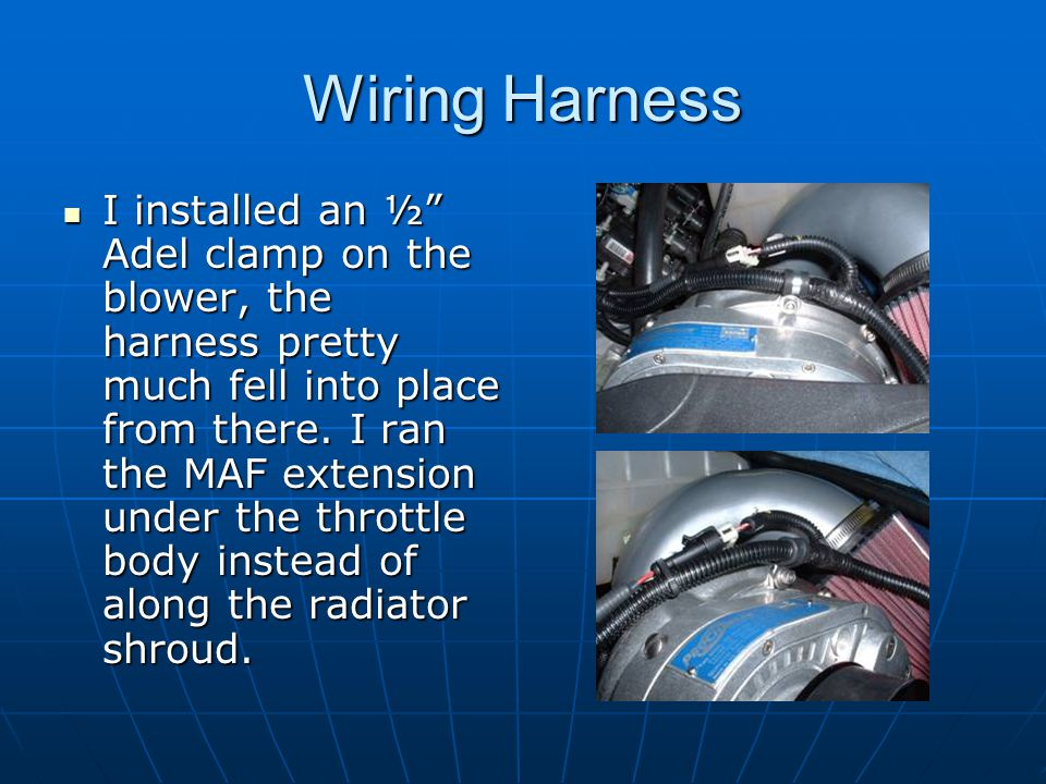 """Wiring Harness I installed an ½"""" Adel clamp on the blower, the harness pretty much fell into place from there. I ran the MAF extension under the throt"""