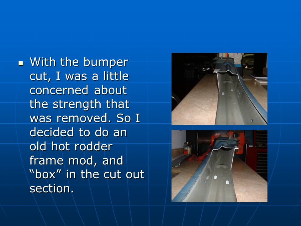 """With the bumper cut, I was a little concerned about the strength that was removed. So I decided to do an old hot rodder frame mod, and """"box"""" in the cu"""