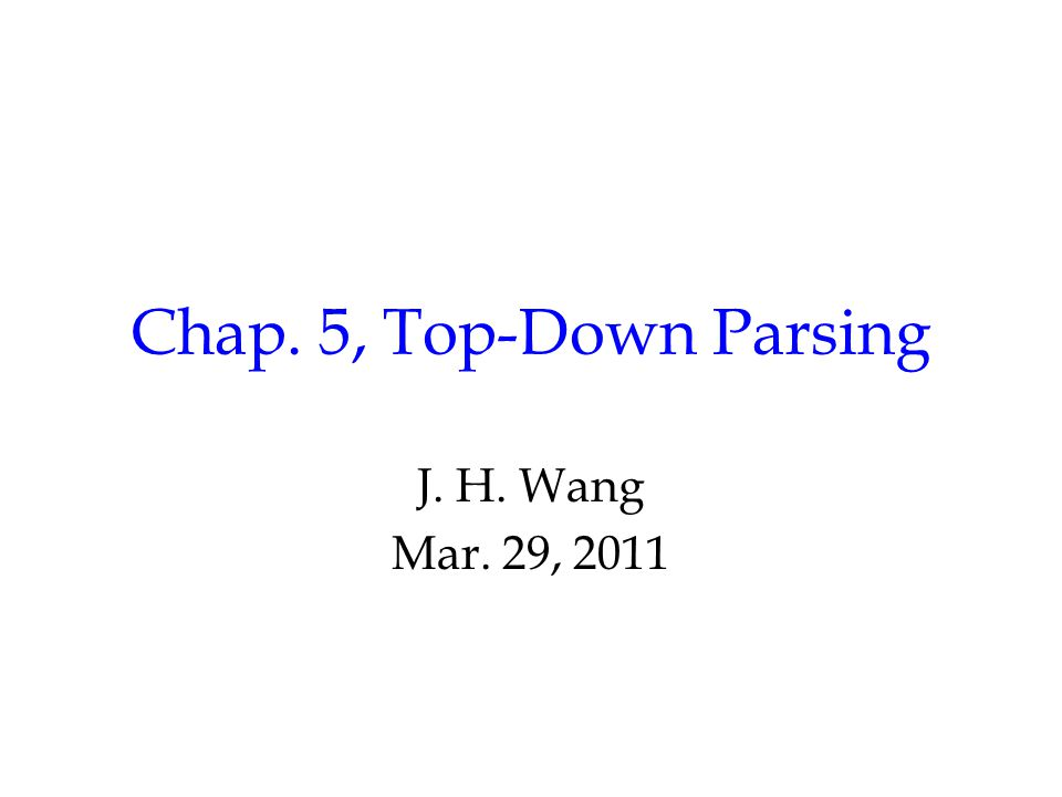 Chap. 5, Top-Down Parsing J. H. Wang Mar. 29, 2011