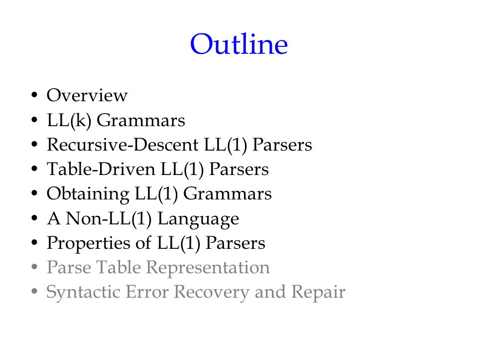 Outline Overview LL(k) Grammars Recursive-Descent LL(1) Parsers Table-Driven LL(1) Parsers Obtaining LL(1) Grammars A Non-LL(1) Language Properties of LL(1) Parsers Parse Table Representation Syntactic Error Recovery and Repair