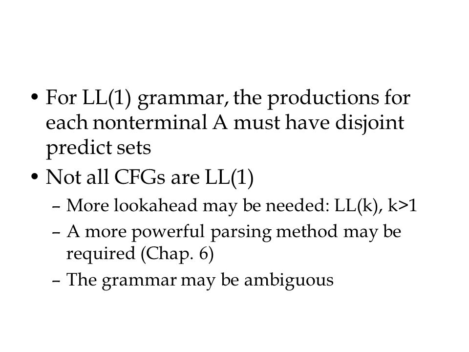 For LL(1) grammar, the productions for each nonterminal A must have disjoint predict sets Not all CFGs are LL(1) –More lookahead may be needed: LL(k), k>1 –A more powerful parsing method may be required (Chap.