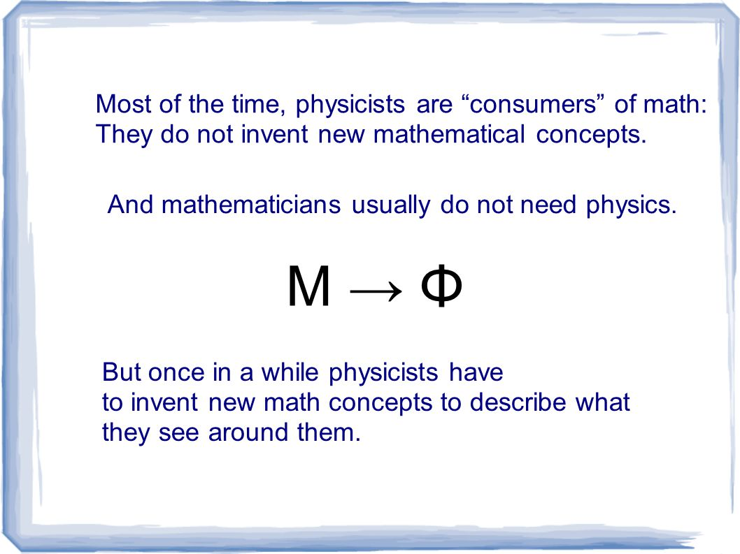 """Most of the time, physicists are """"consumers"""" of math: They do not invent new mathematical concepts. And mathematicians usually do not need physics. Μ"""