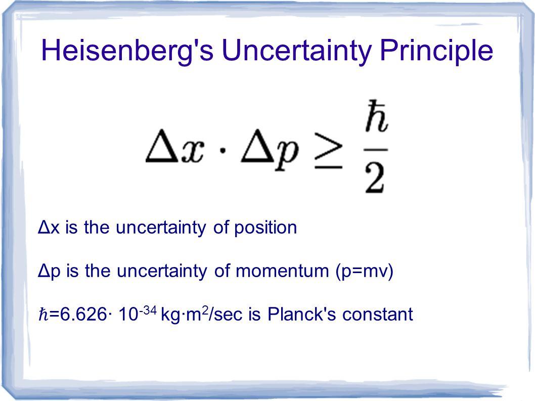 Heisenberg's Uncertainty Principle Δx is the uncertainty of position Δp is the uncertainty of momentum (p=mv) ℏ =6.626∙ 10 -34 kg∙m 2 /sec is Planck's