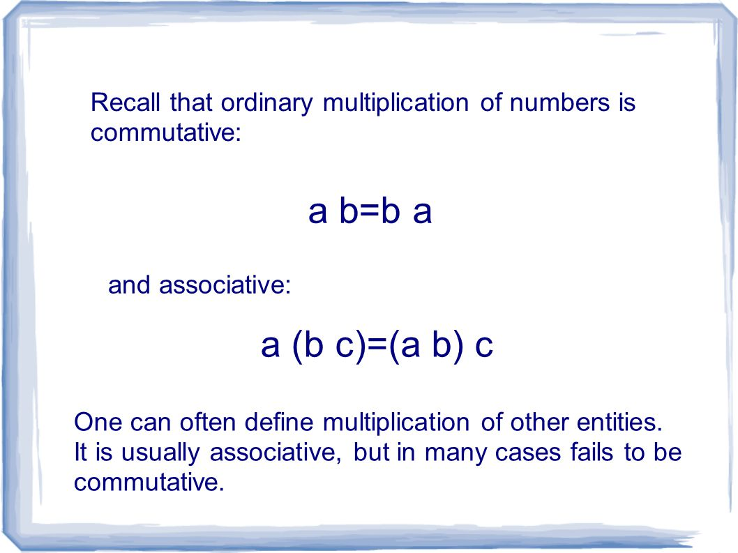 Recall that ordinary multiplication of numbers is commutative: a b=b a and associative: a (b c)=(a b) c One can often define multiplication of other entities.